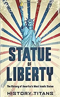 Statue of Liberty: The History of America's Most Iconic Statue