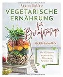 Vegetarische Ernhrung fr Berufsttige - Die 20 Minuten Kche: Die 100 besten vegetarischen Blitzrezepte fr jeden Tag