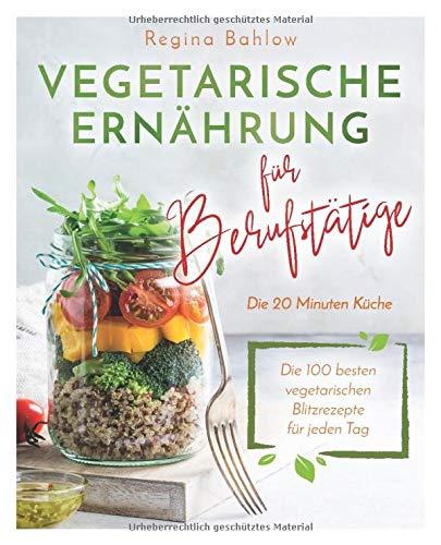 Vegetarische Ernährung für Berufstätige - Die 20 Minuten Küche: Die...