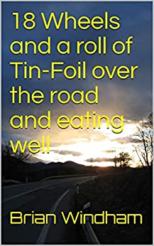 18 Wheels and a roll of Tin-Foil over the road and eating well: Using your car to cook Dinner as you Travel (Car engine Cooking how-to) by [Brian Windham]