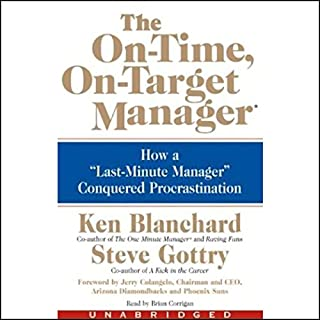 The On-Time, On-Target Manager     How a Last-Minute Manager Conquered Procrastination              By:                                                                                                                                 Ken Blanchard,                                                                                        Steve Gottry                               Narrated by:                                                                                                                                 Brian Corrigan                      Length: 2 hrs and 28 mins     129 ratings     Overall 3.9