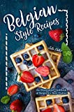 Belgian Style Recipes: An Illustrated Cookbook of Belgium's Best Dishes!