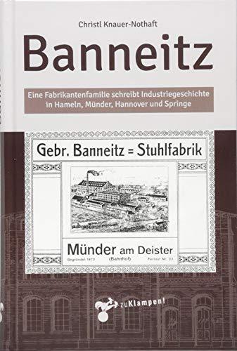 Banneitz: Eine Fabrikantenfamilie schreibt Industriegeschichte in Hameln, Münder, Hannover und Springe