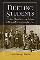 Dueling Students: Conflict, Masculinity, and Politics in German Universities, 1890-1914 (Social History, Popular Culture, and Politics in Germany)