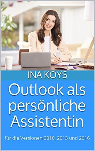 Outlook als persönliche Assistentin: für die Versionen Outlook 2010, 2013 und 2016 (kurz & knackig 4)
