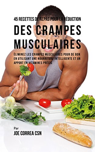 45 Recettes de Repas pour la Réduction des Crampes musculaires: Eliminez les crampes musculaires pour de bon en utilisant une nourriture intelligente et un apport en vitamines précis (French Edition)