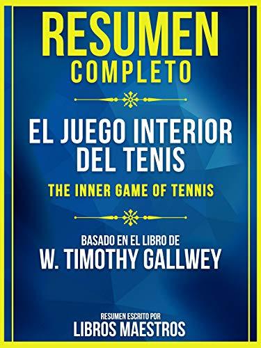 Resumen Completo: El Juego Interior Del Tenis (The Inner Game Of Tennis): Basado En El Libro De W. Timothy Gallwey