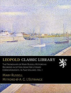 The Friendships of Mary Russell Mitford as Recorded in Letters from Her Literary Correspondents. In Two Volumes. Vol. I