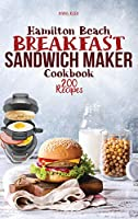 Hamilton Beach Breakfast Sandwich Maker Cookbook: 200 Easy, Delicious and Balanced Recipes to jump-start your day.