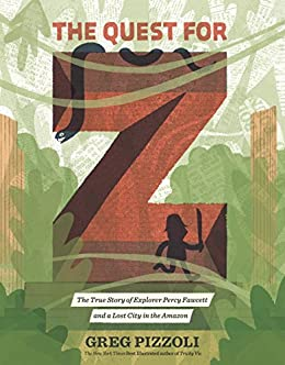 The Quest for Z: The True Story of Explorer Percy Fawcett and a Lost City in the Amazon by [Greg Pizzoli]