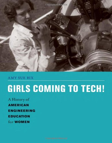Girls Coming to Tech!: A History of American Engineering Education for Women by Amy Sue Bix