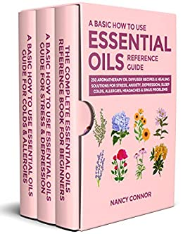 A Basic How to Use Essential Oils Reference Guide: 250 Aromatherapy Oil Diffuser Recipes & Healing Solutions For Stress, Anxiety, Depression, Sleep, Colds, ... Recipes and Natural Home Remedies Book 7) by [Nancy Connor]