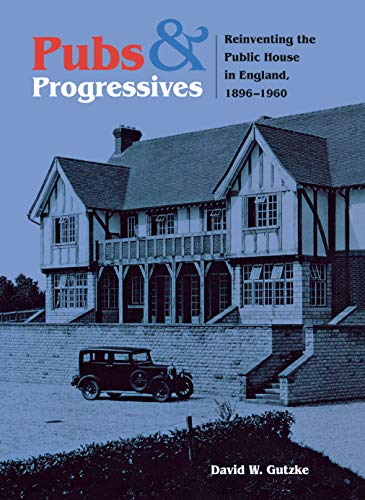 Pubs and Progressives: Reinventing the Public House in England, 1896–1960 -  Gutzke, David, Hardcover