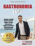 Gastronomia Easy: Tecniche e Consigli Pratici per Avviare, Gestire e Portare al Successo un Business nel Settore della Gastronomia Partendo …