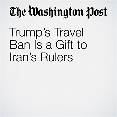 Trump's Travel Ban Is a Gift to Iran's Rulers audiobook cover art