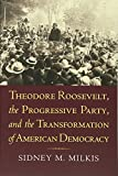 Theodore Roosevelt, the Progressive Party, and the Transformation of American Democracy (American Political Thought (University Press of Kansas))