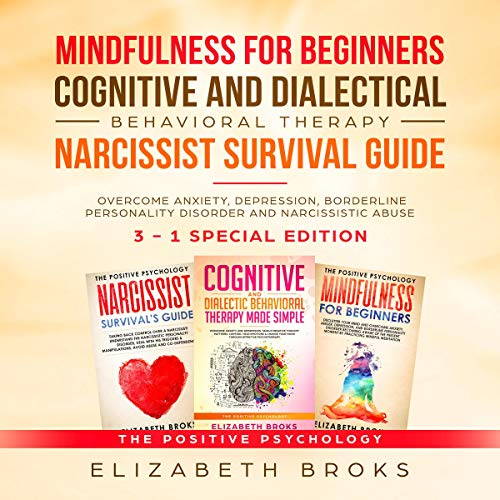 Mindfulness for Beginners, Cognitive and Dialectical Behavioral Therapy,  Narcissist Survival Guide: 3 in 1 - Overcome Anxiety, Depression,  Borderline