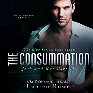 The Consummation: Josh and Kat, Part III     The Club, Book 7              By:                                                                                                                                 Lauren Rowe                               Narrated by:                                                                                                                                 Lauren Rowe,                                                                                        John Lane                      Length: 11 hrs and 8 mins     14 ratings     Overall 4.9