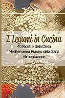 I Legumi in Cucina: 40 Ricette della Dieta Mediterranea Pilastro della Sana Alimentazione