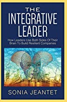The Integrative Leader: How Leaders Use Both Sides of Their Brain to Build Resilient Companies