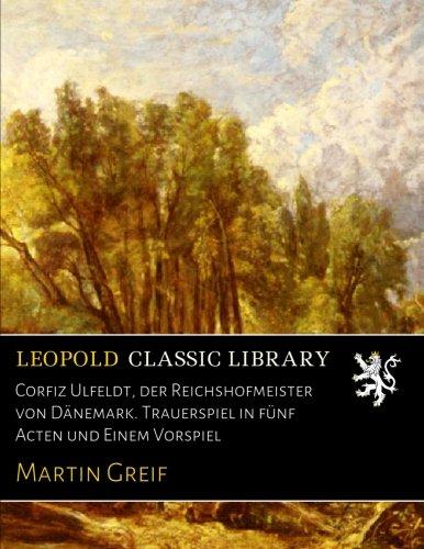 Corfiz Ulfeldt, der Reichshofmeister von Dänemark. Trauerspiel in fünf Acten und Einem Vorspiel