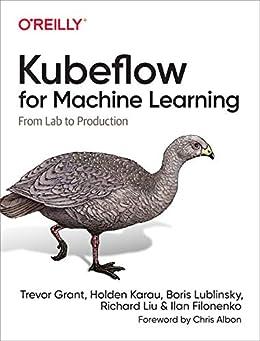 Kubeflow for Machine Learning: From Lab to Production by [Trevor Grant, Holden Karau, Boris Lublinsky, Richard Liu, Ilan Filonenko]