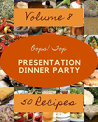 Oops! Top 50 Presentation Dinner Party Recipes Volume 8: A Presentation Dinner Party Cookbook to Fall In Love With (English Edition)