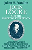 John Locke and the Theory of Sovereignty: Mixed Monarchy and the Right of Resistance in the Political Thought of the English Revolution (Cambridge Studies in the History and Theory of Politics) by Julian H. Franklin(1981-10-30)