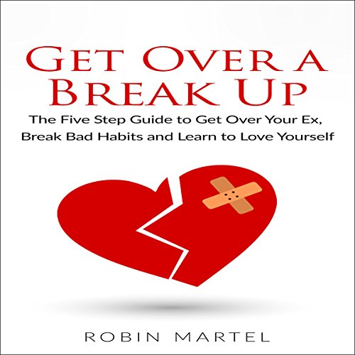 Get over a Break Up: The Five Step Guide to Get over Your Ex, Break Bad Habits and Learn to Love Yourself audiobook cover art