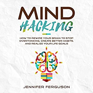 Mind Hacking: How to Rewire Your Brain to Stop Overthinking, Create Better Habits and Realize Your Life Goals                   By:                                                                                                                                 Jennifer Ferguson                               Narrated by:                                                                                                                                 Kathy Florence                      Length: 3 hrs and 20 mins     Not rated yet     Overall 0.0