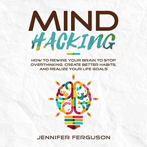 Mind Hacking: How to Rewire Your Brain to Stop Overthinking, Create Better Habits and Realize Your Life Goals audiobook cover art
