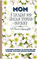 Mom, I Want To Hear Your Story: A Mother's Journal To Share Her Life, Stories, Love And Special Memories