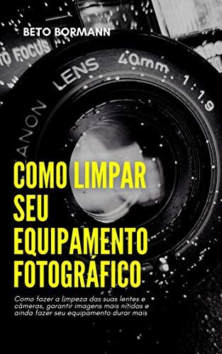 Como limpar seu equipamento fotográfico: Como fazer a limpeza das suas lentes e câmeras, garantir imagens mais nítidas e ainda fazer seu equipamento durar mais (Portuguese Edition)