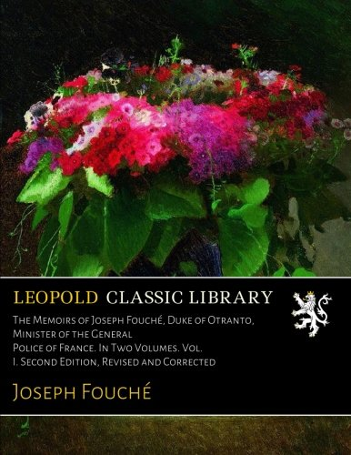 The Memoirs of Joseph Fouché, Duke of Otranto, Minister of the General Police of France. In Two Volumes. Vol. I. Second Edition, Revised and Corrected