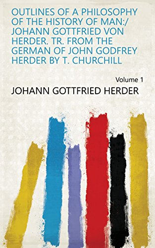 Outlines of a Philosophy of the History of Man:/ Johann Gottfried Von Herder. Tr. from the German of John Godfrey Herder by T. Churchill Volume 1 (English Edition)