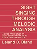 Sight Singing Through Melodic Analysis, A Guide to the Study of Sight Singing and an Aid to Ear Training Instruction: A Guide to the Study of Sight Singing and an Aid to Ear Training Instruction