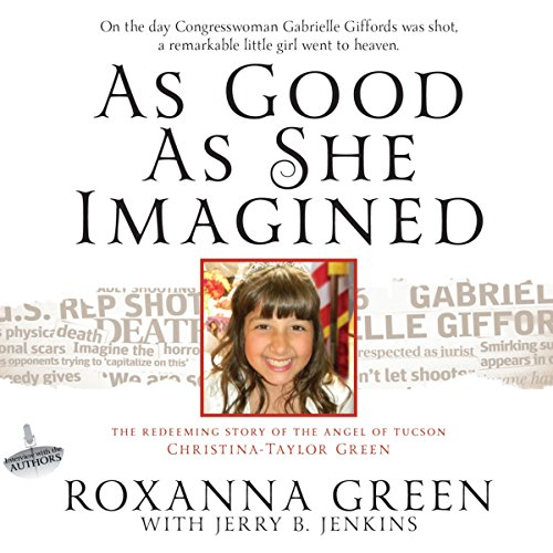 As Good as She Imagined     The Redeeming Story of the Angel of Tucson, Christina-Taylor Green              By:                                                                                                                                 Roxanna Green,                                                                                        Jerry B. Jenkins                               Narrated by:                                                                                                                                 Cassandra Campbell                      Length: 7 hrs and 1 min     4 ratings     Overall 4.0