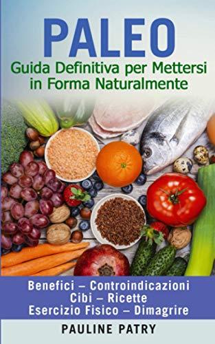 PALEO - Guida Definitiva per Mettersi in Forma Naturalmente: Dieta Paleo - Benefici - Controindicazioni   Cibi - Ricette   Esercizio Fisico - Dimagrire