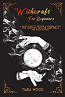 Witchcraft for Beginners: A basic guide to become a modern witch, find your own path and learn spells and magic rituals.