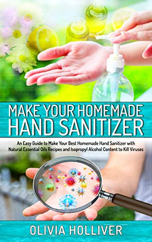 Make Your Homemade Hand Sanitizer: An Easy Guide to Make Your Best Homemade Hand Sanitizer with Natural Essential Oils Recipes and Isopropyl Alcohol Content to Kill Viruses (English Edition)