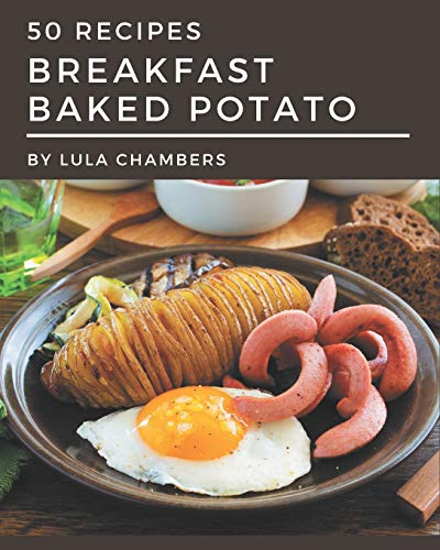 50 Breakfast Baked Potato Recipes: A One-of-a-kind Breakfast Baked Potato Cookbook