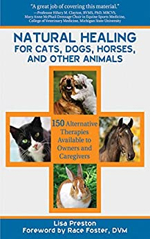 Natural Healing for Cats, Dogs, Horses, and Other Animals: 150 Alternative Therapies Available to Owners and Caregivers by [Lisa Preston, Race Foster]