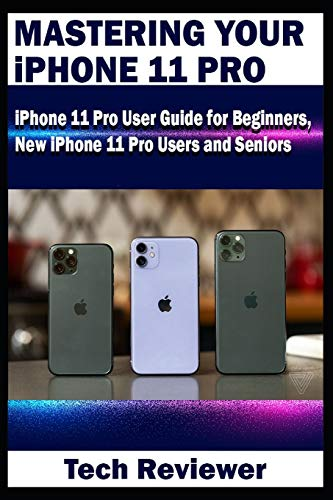 Mastering Your iPhone 11 Pro: iPhone 11 Pro User Guide for Beginners, New iPhone 11 Pro Users and Seniors