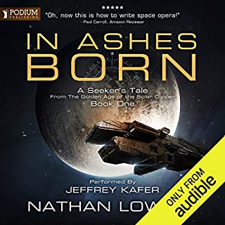 In Ashes Born     A Seeker's Tale from the Golden Age of the Solar Clipper, Book 1              By:                                                                                                                                 Nathan Lowell                               Narrated by:                                                                                                                                 Jeffrey Kafer                      Length: 8 hrs and 59 mins     41 ratings     Overall 4.9
