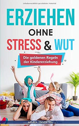 Erziehen ohne Stress & Wut.: Die goldenen Regeln der Kindererziehung