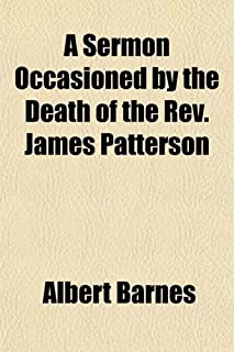 A Sermon Occasioned by the Death of the REV. James Patterson; Preached in the First Presbyterian Church, Northern Libertie...