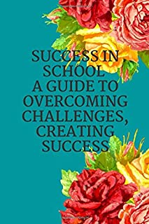 Success in school A guide to overcoming challenges, creating success: Transforming Your Small Wins Into Big Wins and leavi...