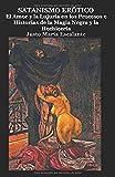 Satanismo Erótico: EL AMOR Y LA LUJURIA EN LOS PROCESOS E HISTORIAS DE LA MAGIA NEGRA Y LA HECHICERÍA