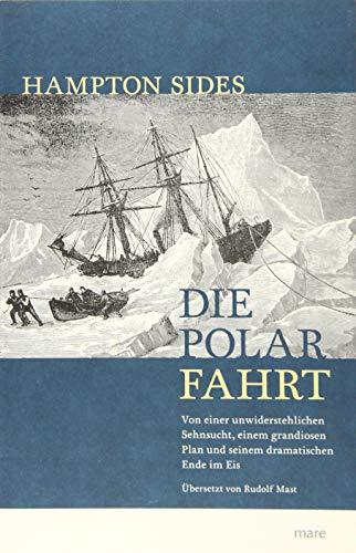 Die Polarfahrt: Von einer unwiderstehlichen Sehnsucht, einem grandiosen Plan und seinem dramatischen Ende im Eis