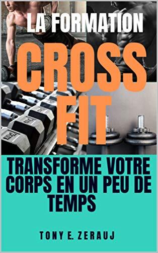 LA FORMATION CROSS FIT: TRANSFORME VOTRE CORPS EN UN PEU DE TEMPS (French Edition)